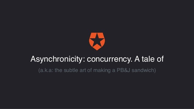 Asynchronicity: concurrency. A tale of (a.k.a: the subtle art of making a PB&J sandwich)