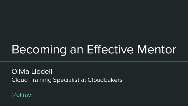 Becoming an Effective Mentor Olivia Liddell Cloud Training Specialist at Cloudbakers @oliravi