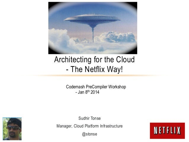 Architecting for the Cloud - The Netflix Way! Codemash PreCompiler Workshop - Jan 8th 2014  Sudhir Tonse Manager, Cloud Pl...