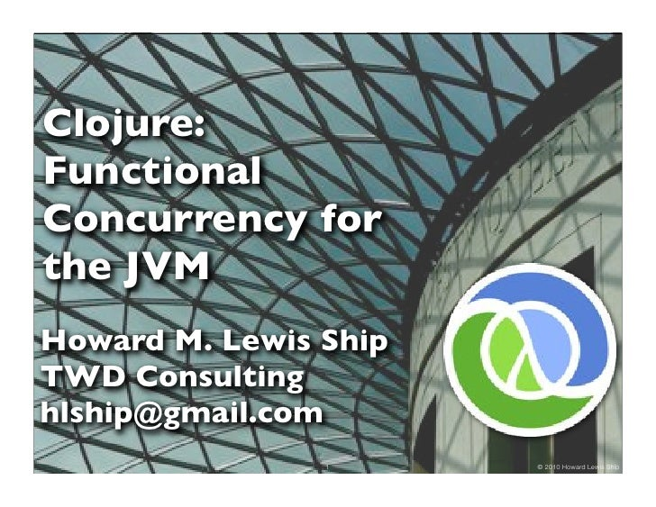 Clojure: Functional Concurrency for the JVM Howard M. Lewis Ship TWD Consulting hlship@gmail.com                 1      © ...