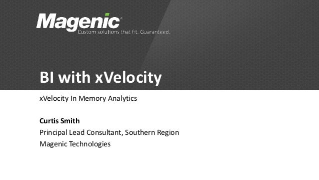 BI with xVelocityxVelocity In Memory AnalyticsCurtis SmithPrincipal Lead Consultant, Southern RegionMagenic Technologies