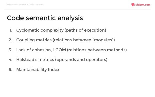 """1. Cyclomatic complexity (paths of execution) 2. Coupling metrics (relations between """"modules"""") 3. Lack of cohesion, LCOM ..."""