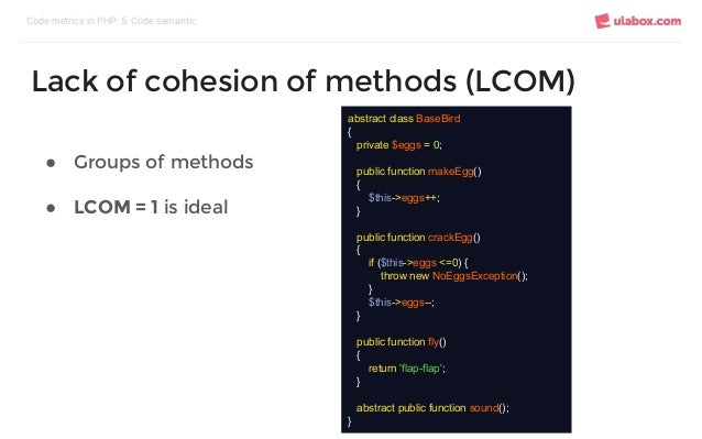 ● Groups of methods ● LCOM = 1 is ideal Code metrics in PHP: 5. Code semantic Lack of cohesion of methods (LCOM) abstract ...