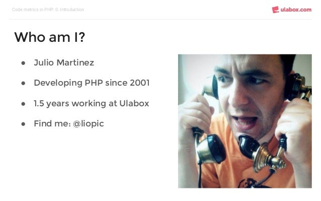 ● Julio Martinez ● Developing PHP since 2001 ● 1.5 years working at Ulabox ● Find me: @liopic Code metrics in PHP: 0. Intr...