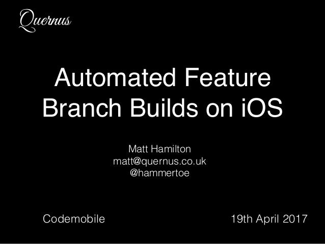 Quernus Automated Feature Branch Builds on iOS Matt Hamilton matt@quernus.co.uk @hammertoe Codemobile 19th April 2017