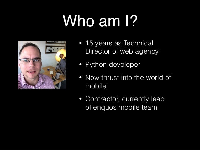 Who am I? • 15 years as Technical Director of web agency • Python developer • Now thrust into the world of mobile • Contra...