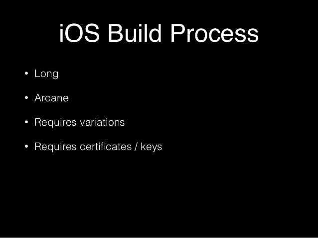 iOS Build Process • Long • Arcane • Requires variations • Requires certificates / keys