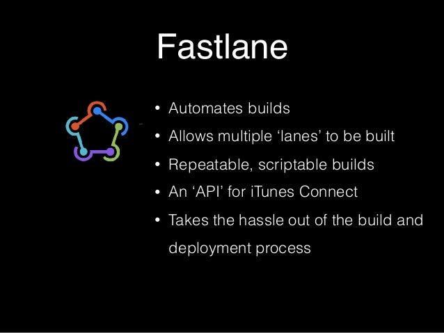 Fastlane • Automates builds • Allows multiple 'lanes' to be built • Repeatable, scriptable builds • An 'API' for iTunes Co...