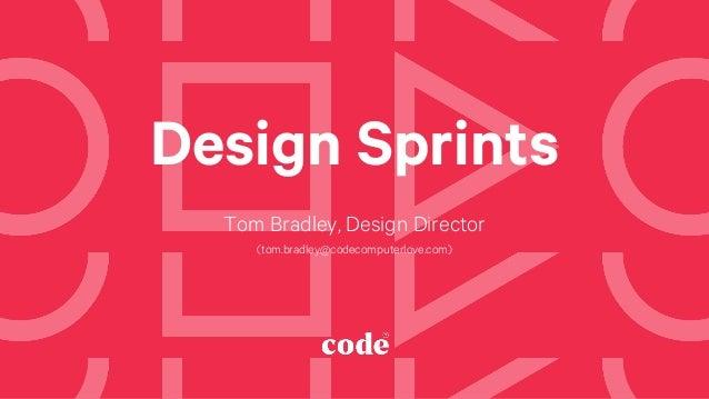 Design Sprints Tom Bradley, Design Director (tom.bradley@codecomputerlove.com)