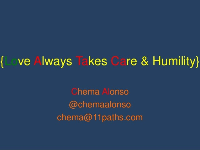 {Love Always Takes Care & Humility}  Chema Alonso  @chemaalonso  chema@11paths.com