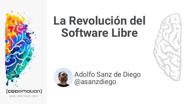 La Revolución del Software Libre · @asanzdiegoMAD · NOV 24-25 · 2017 La Revolución del Software Libre 1 Adolfo Sanz de Die...