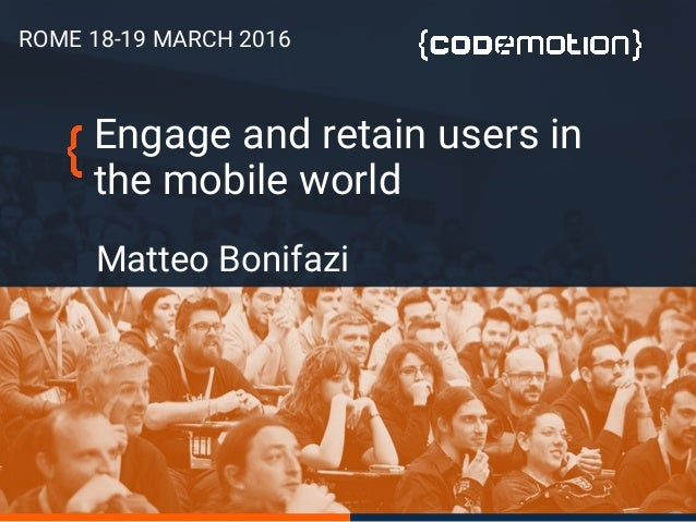 Engage and retain users in the mobile world Matteo Bonifazi ROME 18-19 MARCH 2016