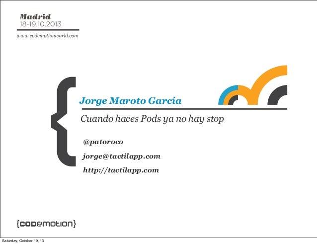 Jorge Maroto García Cuando haces Pods ya no hay stop @patoroco jorge@tactilapp.com http://tactilapp.com  Saturday, October...