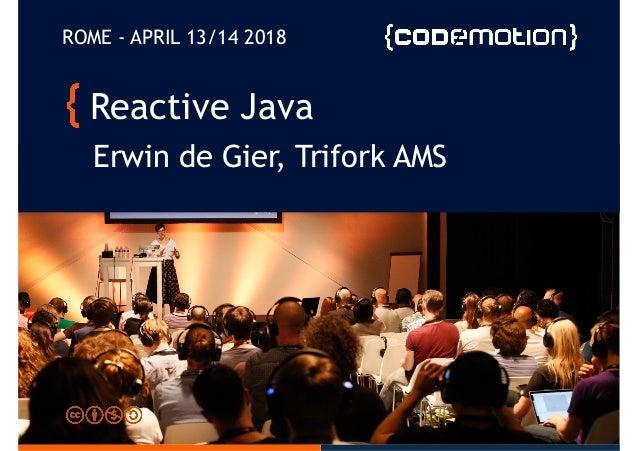 Reactive Java Erwin de Gier, Trifork AMS ROME - APRIL 13/14 2018