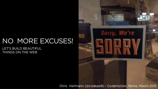 Chris Heilmann (@codepo8) - Codemotion, Rome, March 2015 NO MORE EXCUSES! LET'S BUILD BEAUTIFUL THINGS ON THE WEB