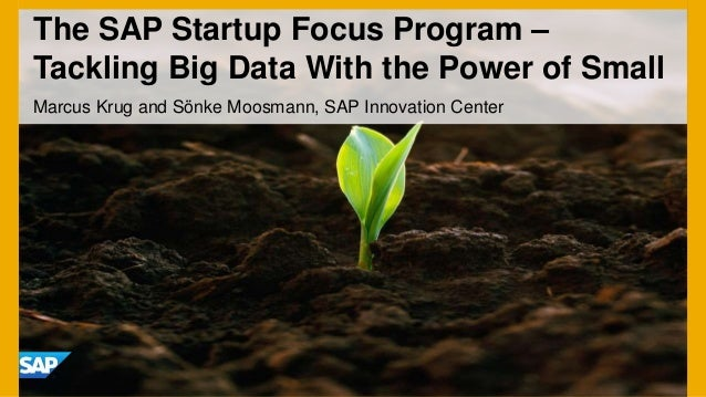 The SAP Startup Focus Program –Tackling Big Data With the Power of SmallMarcus Krug and Sönke Moosmann, SAP Innovation Cen...