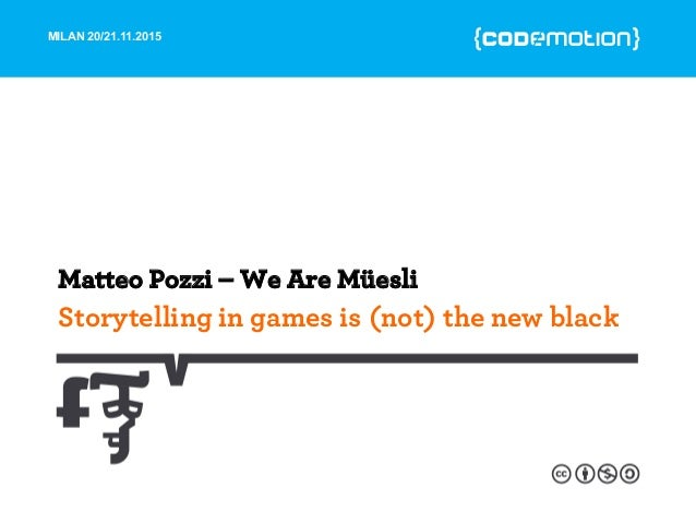 MILAN 20/21.11.2015 Storytelling in games is (not) the new black Matteo Pozzi – We Are Müesli