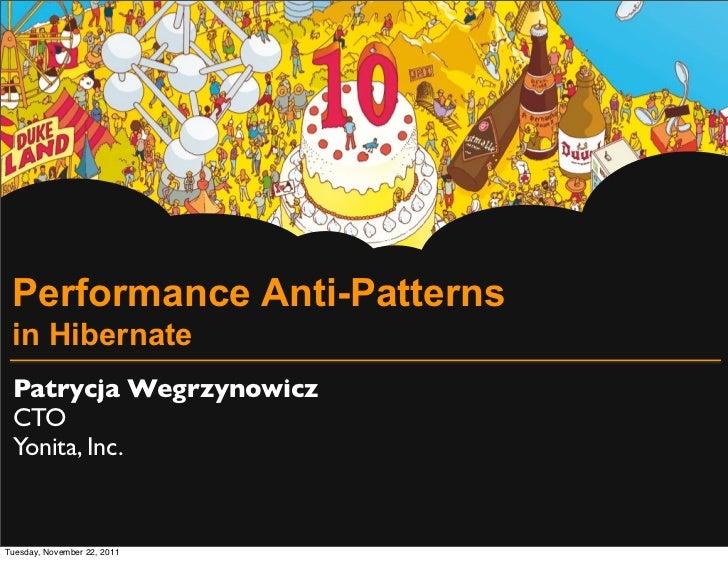 Performance Anti-Patterns in Hibernate Patrycja Wegrzynowicz CTO Yonita, Inc.Tuesday, November 22, 2011