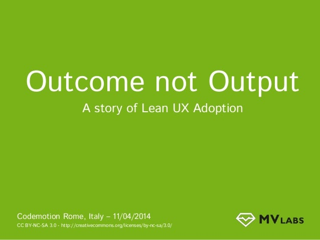 Outcome not Output A story of Lean UX Adoption Codemotion Rome, Italy – 11/04/2014 CC BY-NC-SA 3.0 - http://creativecommon...