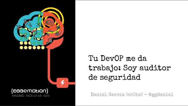 Tu DevOP me da trabajo: Soy auditor de seguridad Daniel García (cr0hn) - @ggdanielMADRID · NOV 27-28 · 2015