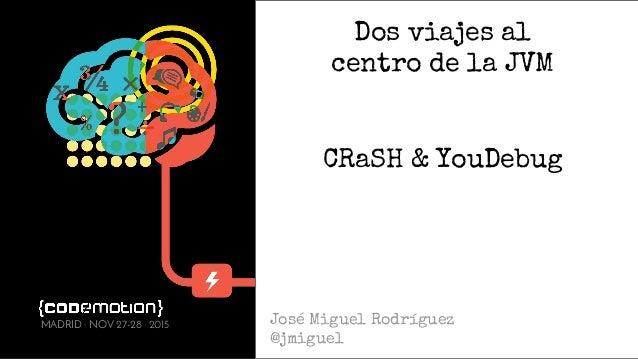 Dos viajes al centro de la JVM CRaSH & YouDebug José Miguel Rodríguez @jmiguel MADRID · NOV 27-28 · 2015