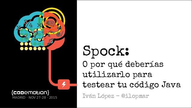 Spock: O por qué deberías utilizarlo para testear tu código Java Iván López - @ilopmarMADRID · NOV 27-28 · 2015