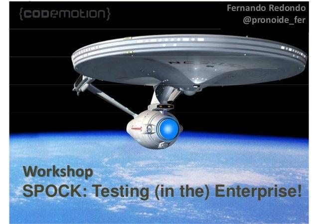 Workshop SPOCK: Testing (in the) Enterprise! Fernando Redondo @pronoide_fer