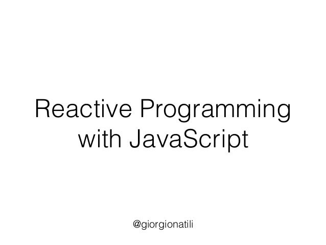 Reactive Programming with JavaScript @giorgionatili