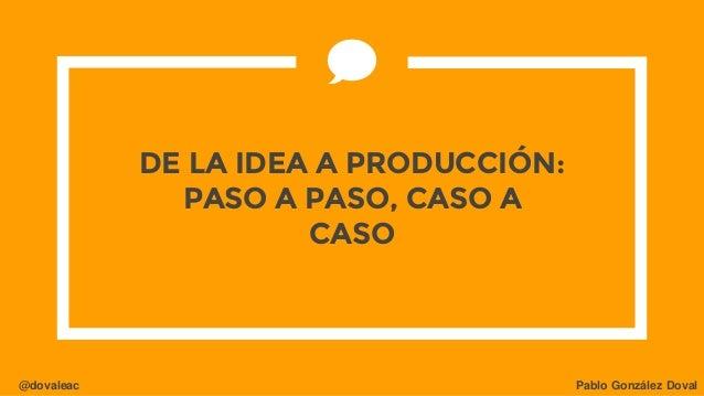 @dovaleac Pablo González Doval DE LA IDEA A PRODUCCIÓN: PASO A PASO, CASO A CASO