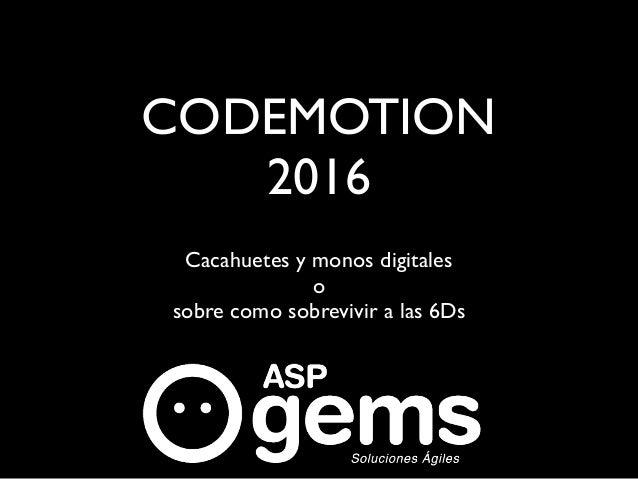 CODEMOTION 2016 Cacahuetes y monos digitales o sobre como sobrevivir a las 6Ds