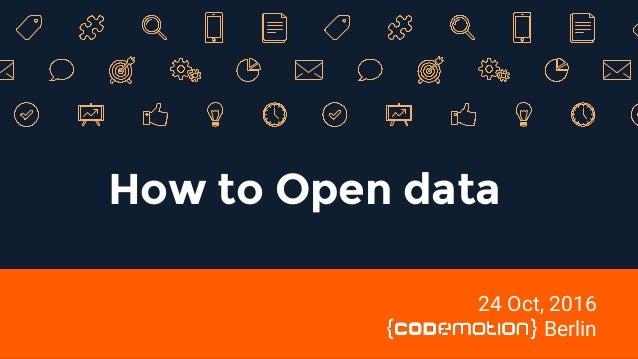 How to Open data 24 Oct, 2016 Berlin