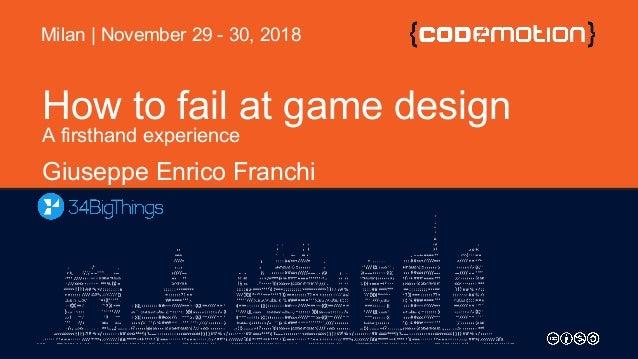 How to fail at game design A firsthand experience Giuseppe Enrico Franchi Milan | November 29 - 30, 2018