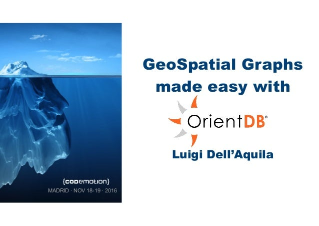 GeoSpatial Graphs made easy with Luigi Dell'Aquila MADRID · NOV 18-19 · 2016