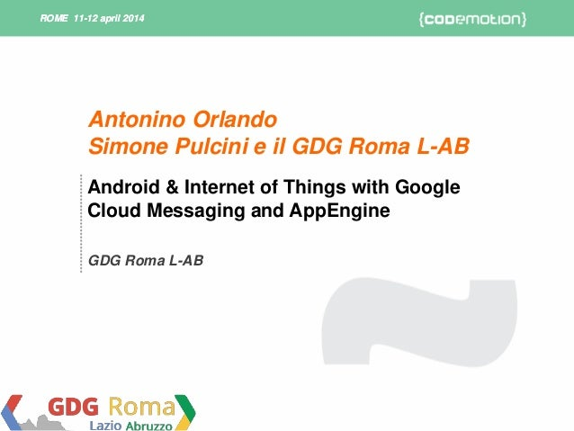 ROME 11-12 april 2014ROME 11-12 april 2014 Android & Internet of Things with Google Cloud Messaging and AppEngine GDG Roma...