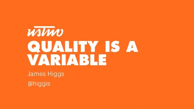 QUALITY IS A VARIABLE James Higgs @higgis