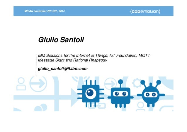 MILAN november 28th/29th, 2014  Giulio Santoli  IBM Solutions for the Internet of Things: IoT Foundation, MQTT  Message Si...