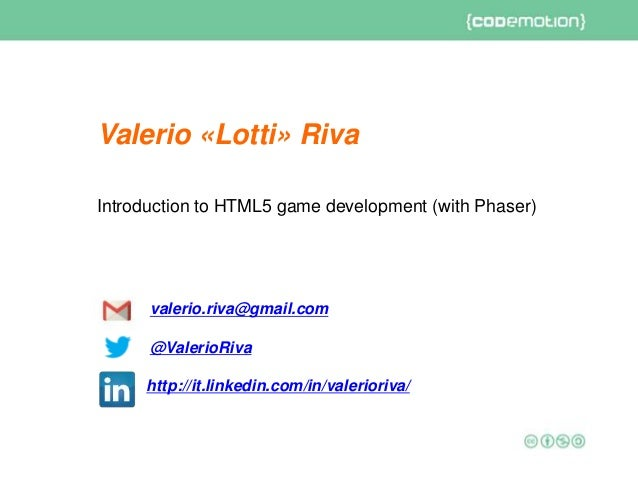 Introduction to HTML5 game development (with Phaser) valerio.riva@gmail.com @ValerioRiva http://it.linkedin.com/in/valerio...