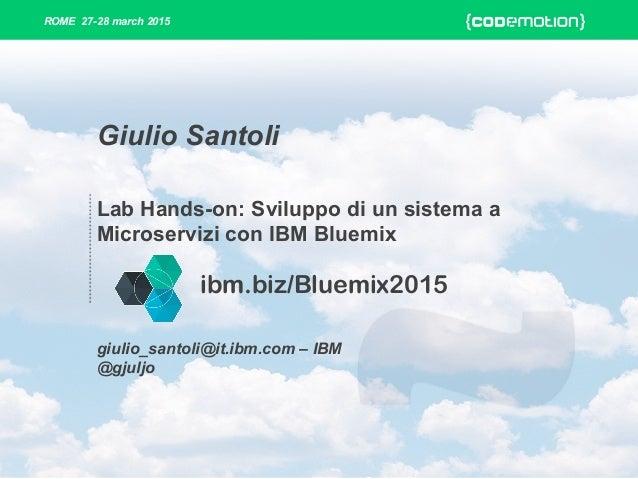 ROME 27-28 march 2015 Lab Hands-on: Sviluppo di un sistema a Microservizi con IBM Bluemix giulio_santoli@it.ibm.com – IBM ...