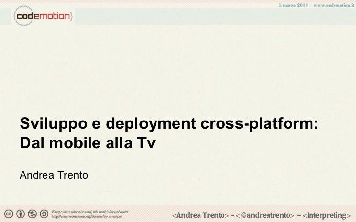 Sviluppo e deployment cross-platform: Dal mobile alla Tv Andrea Trento