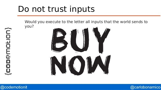 @carlobonamico@codemotionit Do not trust inputs Would you execute to the letter all inputs that the world sends to you?