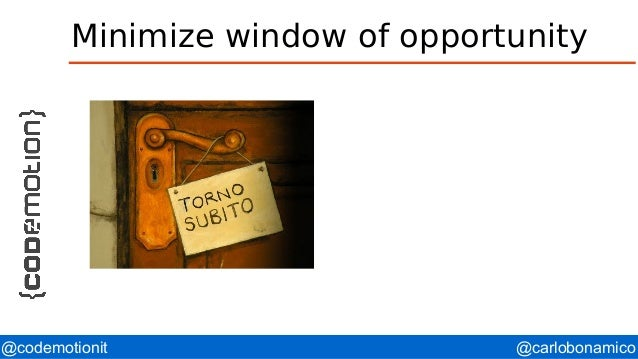 @carlobonamico@codemotionit Minimize window of opportunity
