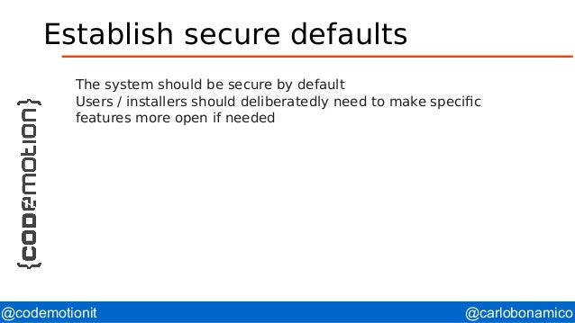@carlobonamico@codemotionit Establish secure defaults The system should be secure by default Users / installers should del...