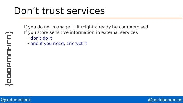 @carlobonamico@codemotionit Don't trust services If you do not manage it, it might already be compromised If you store sen...