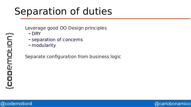 @carlobonamico@codemotionit Separation of duties Leverage good OO Design principles – DRY – separation of concerns – modul...