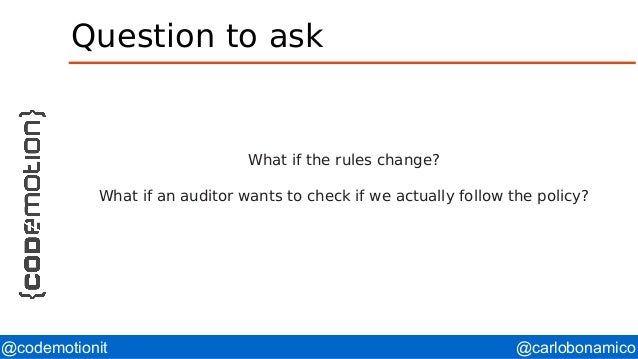@carlobonamico@codemotionit Question to ask What if the rules change? What if an auditor wants to check if we actually fol...