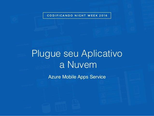 Plugue seu Aplicativo a Nuvem Azure Mobile Apps Service C O D I F I C A N D O N I G H T W E E K 2 0 1 6