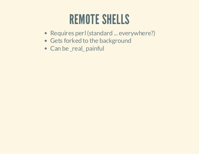 REMOTE SHELLS Requires perl(standard ... everywhere?) Gets forked to the background Can be _real_painful
