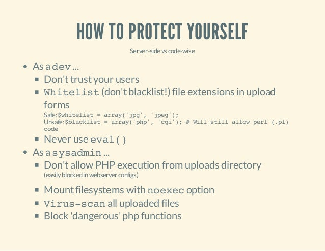 HOW TO PROTECT YOURSELF Server-sidevscode-wise As adev... Don'ttrustyour users Whitelist(don'tblacklist!) file extensions ...