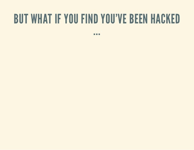 BUT WHAT IF YOU FIND YOU'VE BEEN HACKED ...