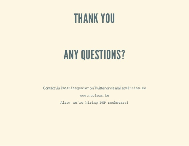 THANK YOU ANY QUESTIONS? Contactvia@mattiasgeniaronTwitterorviamailatm@ttias.be www.nucleus.be Also:we'rehiringPHProckstar...